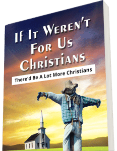 If It Weren't For Us Christians There'd Be A Lot More Christians